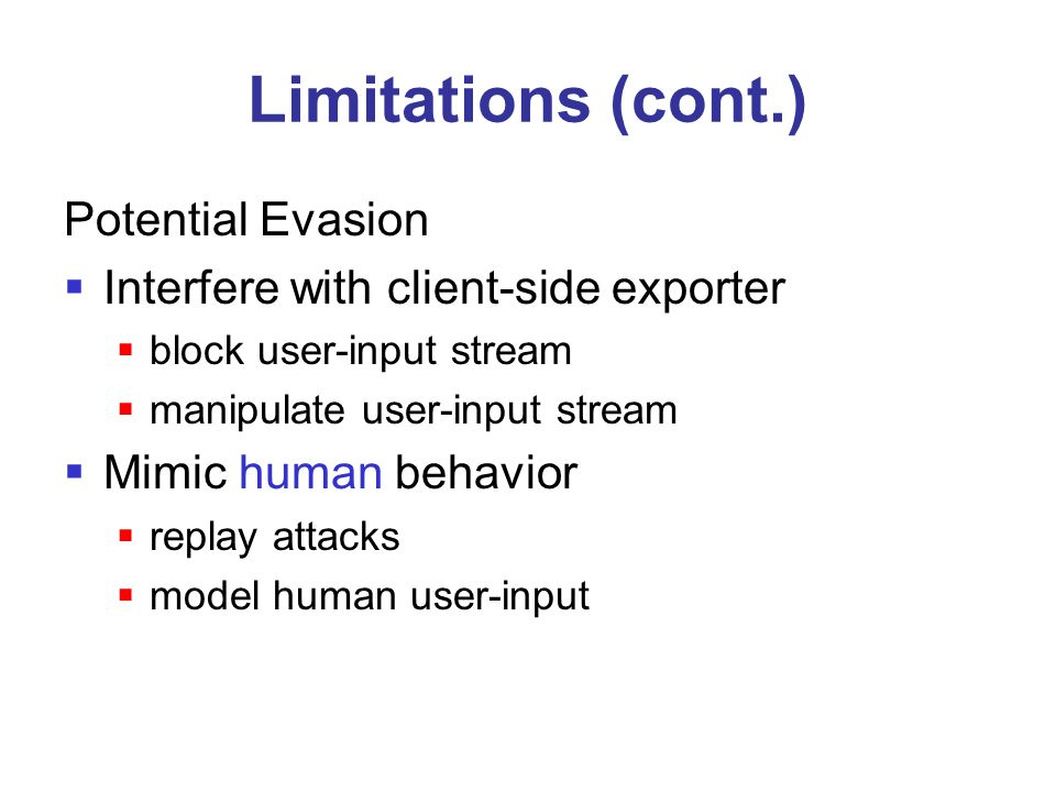 Limitations (cont.) Potential Evasion  Interfere with client-side exporter  block user-input stream  manipulate user-input stream  Mimic human beh
