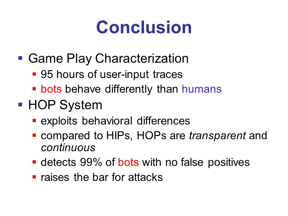 Conclusion  Game Play Characterization  95 hours of user-input traces  bots behave differently than humans  HOP System  exploits behavioral diffe