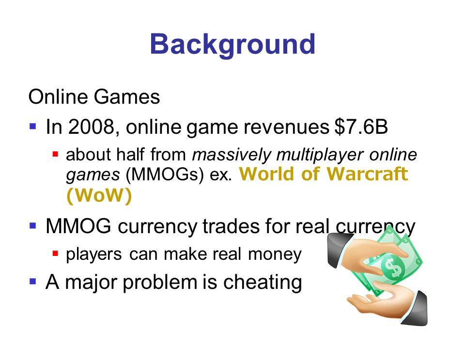 Background Online Games  In 2008, online game revenues $7.6B  about half from massively multiplayer online games (MMOGs) ex. World of Warcraft (WoW)