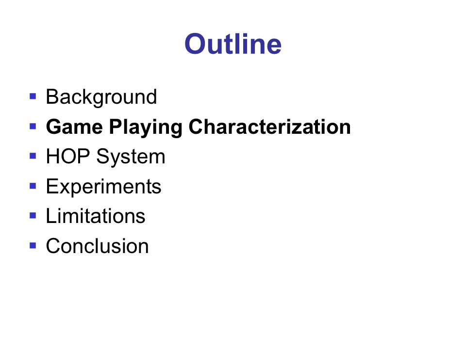 Outline  Background  Game Playing Characterization  HOP System  Experiments  Limitations  Conclusion