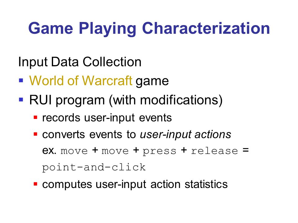 Game Playing Characterization Input Data Collection  World of Warcraft game  RUI program (with modifications)  records user-input events  converts