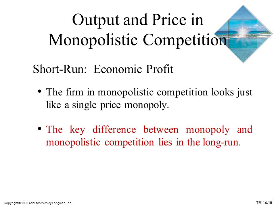 TM 14-10 Copyright © 1998 Addison Wesley Longman, Inc. Output and Price in Monopolistic Competition Short-Run: Economic Profit The firm in monopolisti
