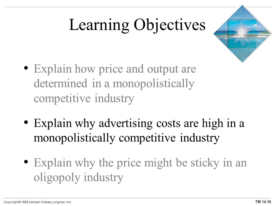 TM 14-18 Copyright © 1998 Addison Wesley Longman, Inc. Learning Objectives Explain how price and output are determined in a monopolistically competiti
