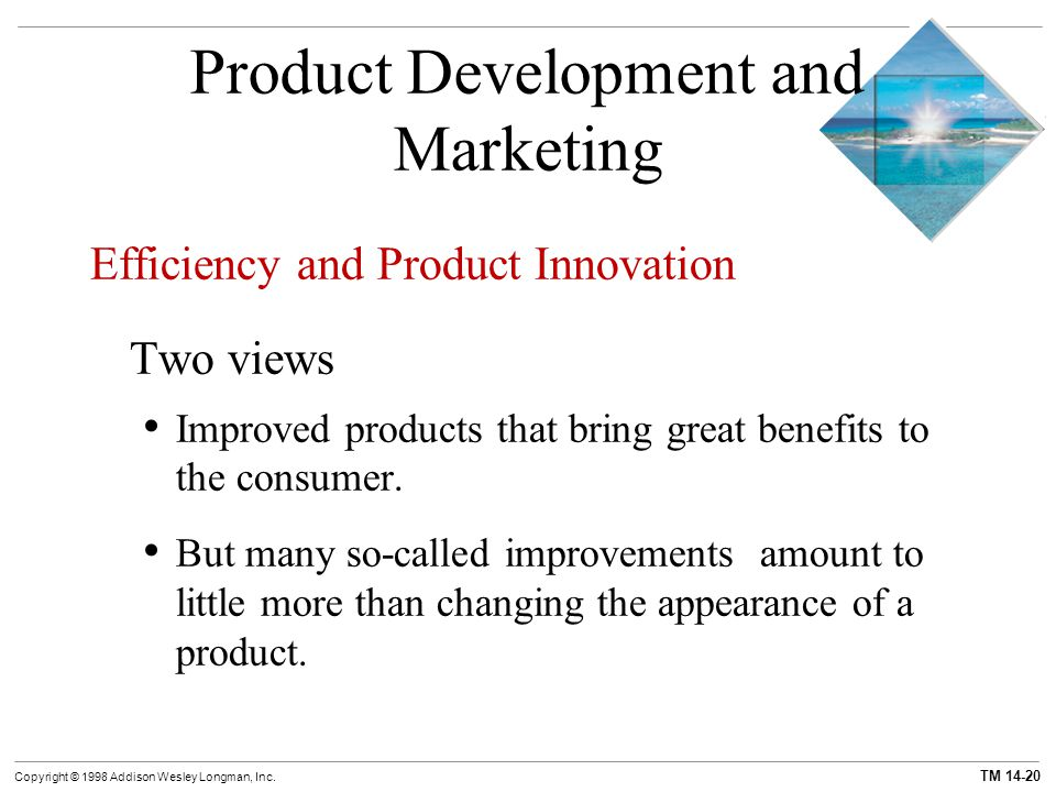 TM 14-20 Copyright © 1998 Addison Wesley Longman, Inc. Product Development and Marketing Efficiency and Product Innovation Two views Improved products