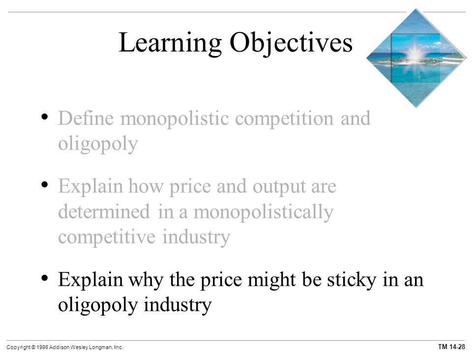 TM 14-28 Copyright © 1998 Addison Wesley Longman, Inc. Learning Objectives Define monopolistic competition and oligopoly Explain how price and output