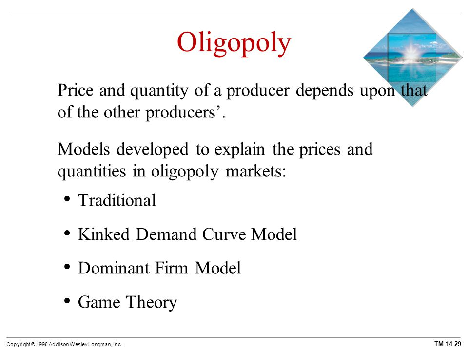TM 14-29 Copyright © 1998 Addison Wesley Longman, Inc. Oligopoly Price and quantity of a producer depends upon that of the other producers'. Models de