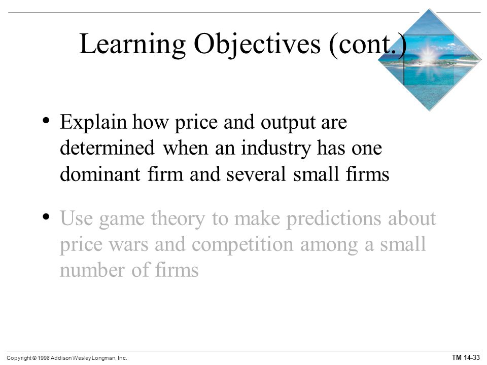 TM 14-33 Copyright © 1998 Addison Wesley Longman, Inc. Learning Objectives (cont.) Explain how price and output are determined when an industry has on