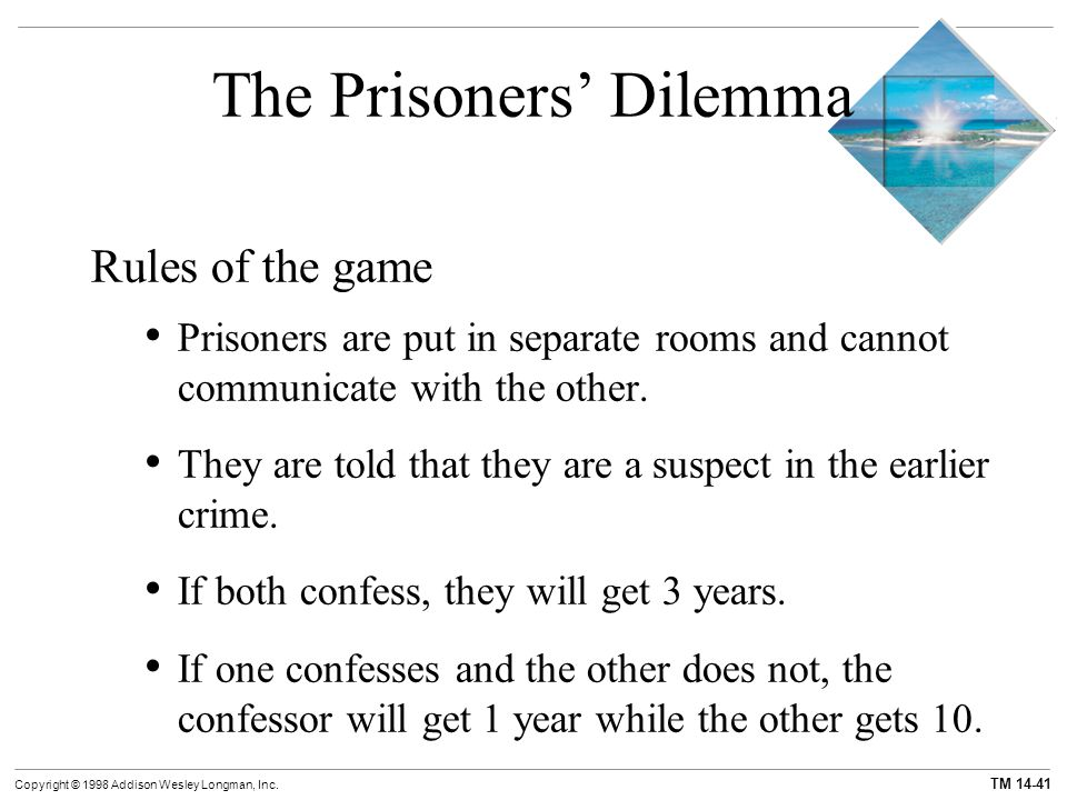 TM 14-41 Copyright © 1998 Addison Wesley Longman, Inc. The Prisoners' Dilemma Rules of the game Prisoners are put in separate rooms and cannot communi