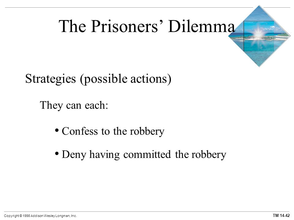 TM 14-42 Copyright © 1998 Addison Wesley Longman, Inc. The Prisoners' Dilemma Strategies (possible actions) They can each: Confess to the robbery Deny