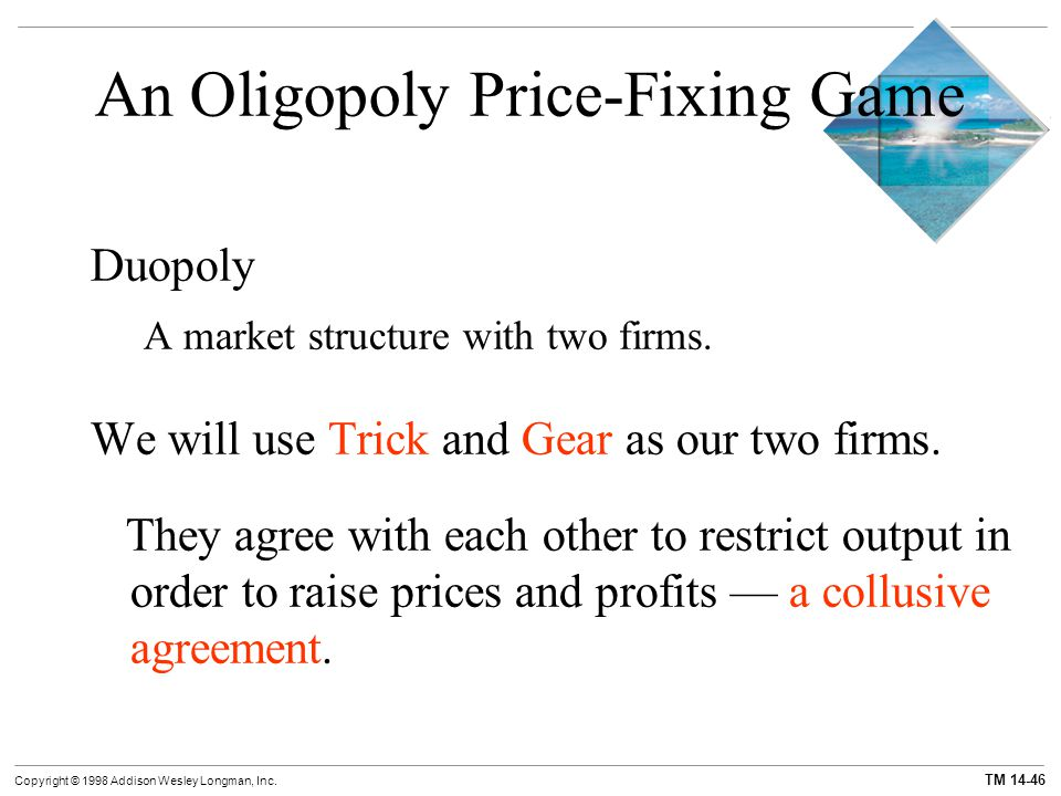 TM 14-46 Copyright © 1998 Addison Wesley Longman, Inc. An Oligopoly Price-Fixing Game Duopoly A market structure with two firms. We will use Trick and