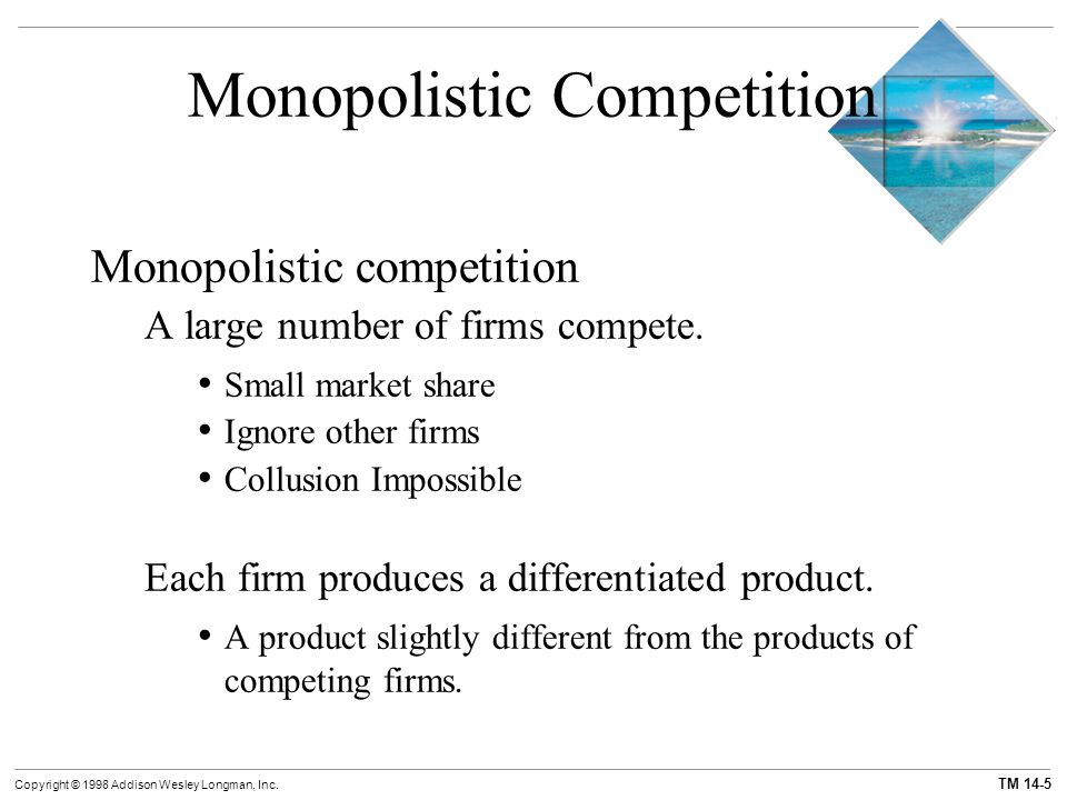 TM 14-5 Copyright © 1998 Addison Wesley Longman, Inc. Monopolistic Competition Monopolistic competition A large number of firms compete. Small market