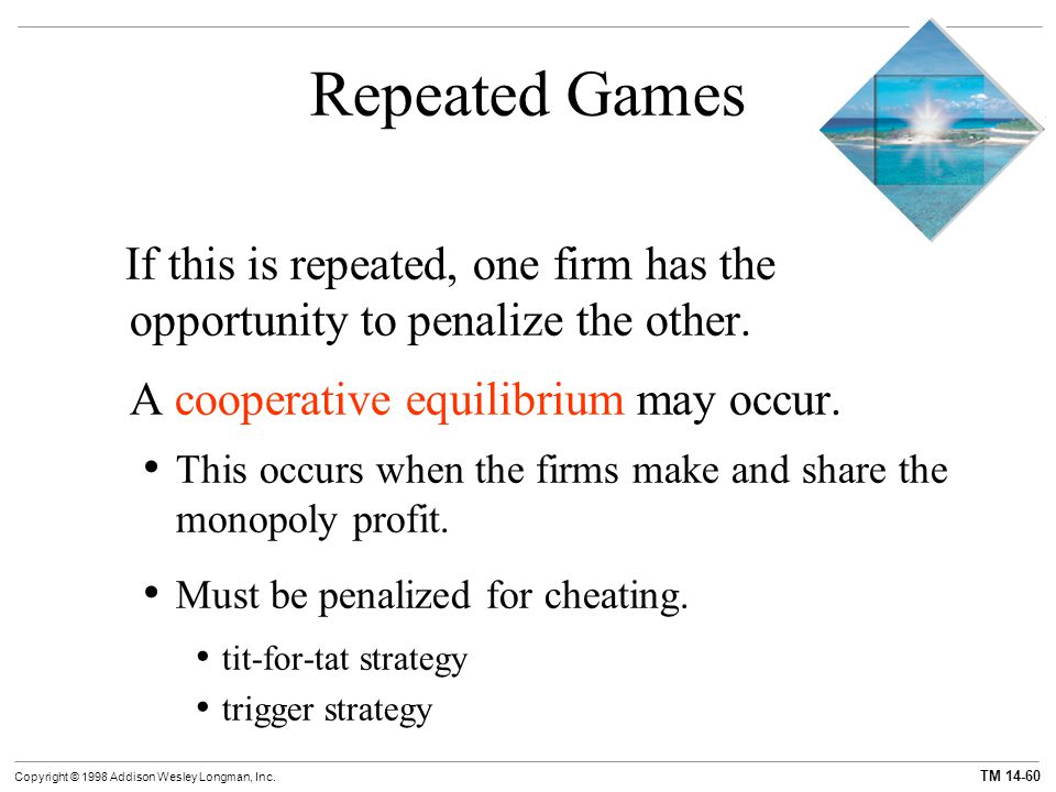TM 14-60 Copyright © 1998 Addison Wesley Longman, Inc. Repeated Games If this is repeated, one firm has the opportunity to penalize the other. A coope