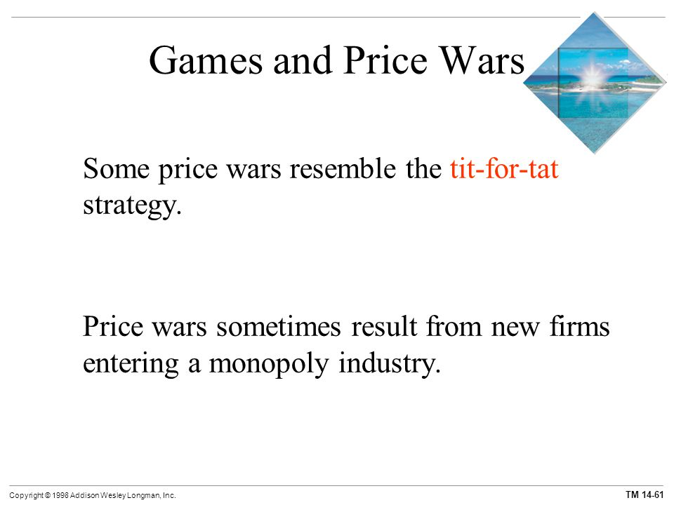 TM 14-61 Copyright © 1998 Addison Wesley Longman, Inc. Games and Price Wars Some price wars resemble the tit-for-tat strategy. Price wars sometimes re