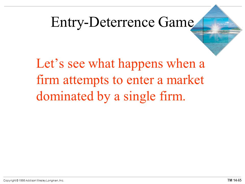 TM 14-65 Copyright © 1998 Addison Wesley Longman, Inc. Entry-Deterrence Game Let's see what happens when a firm attempts to enter a market dominated b