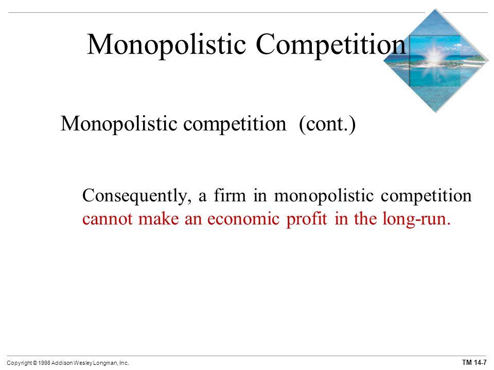 TM 14-7 Copyright © 1998 Addison Wesley Longman, Inc. Monopolistic Competition Monopolistic competition (cont.) Consequently, a firm in monopolistic c