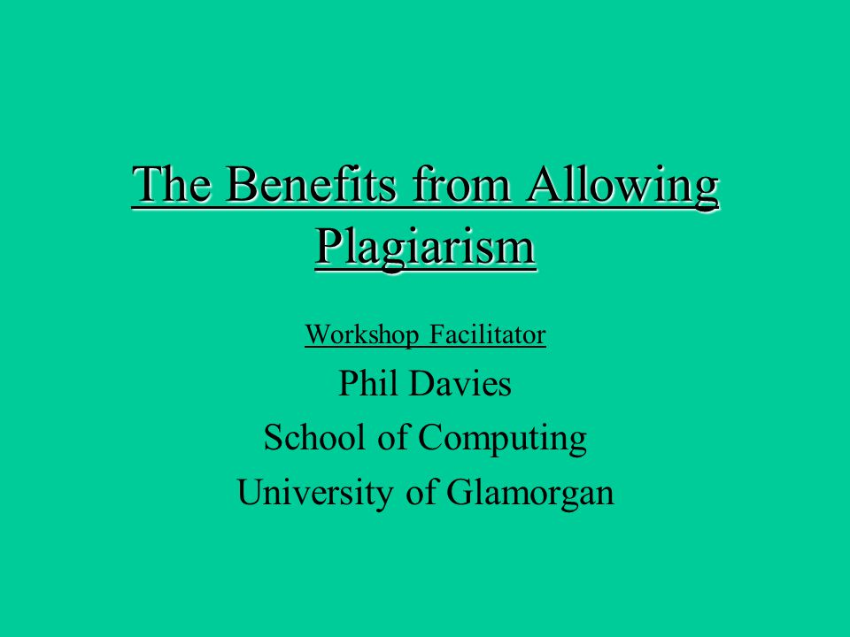 The Benefits from Allowing Plagiarism Workshop Facilitator Phil Davies School of Computing University of Glamorgan