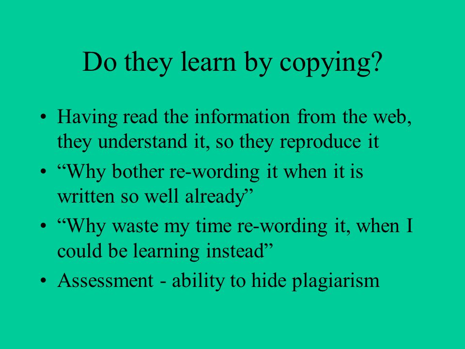 Why do students plagiarise? Limits of time to do work Pressures of work / jobs Copy from Web NOT from each other Is it the assessors fault? –Set work