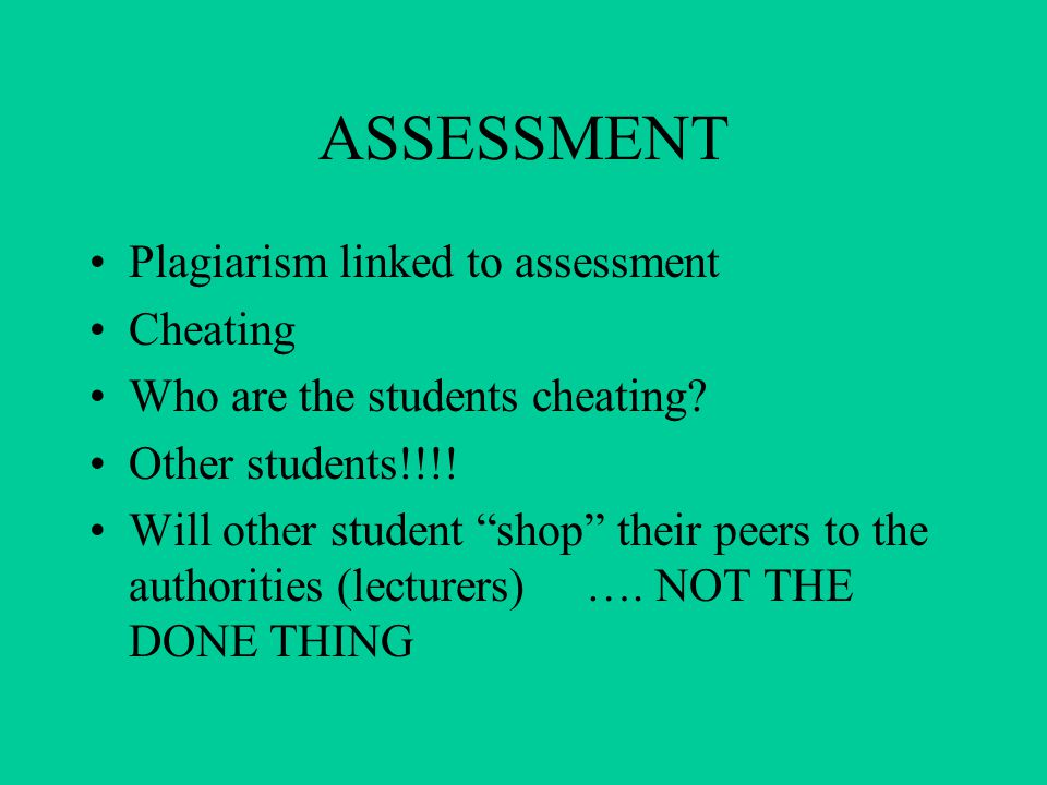 ASSESSMENT Plagiarism linked to assessment Cheating Who are the students cheating.