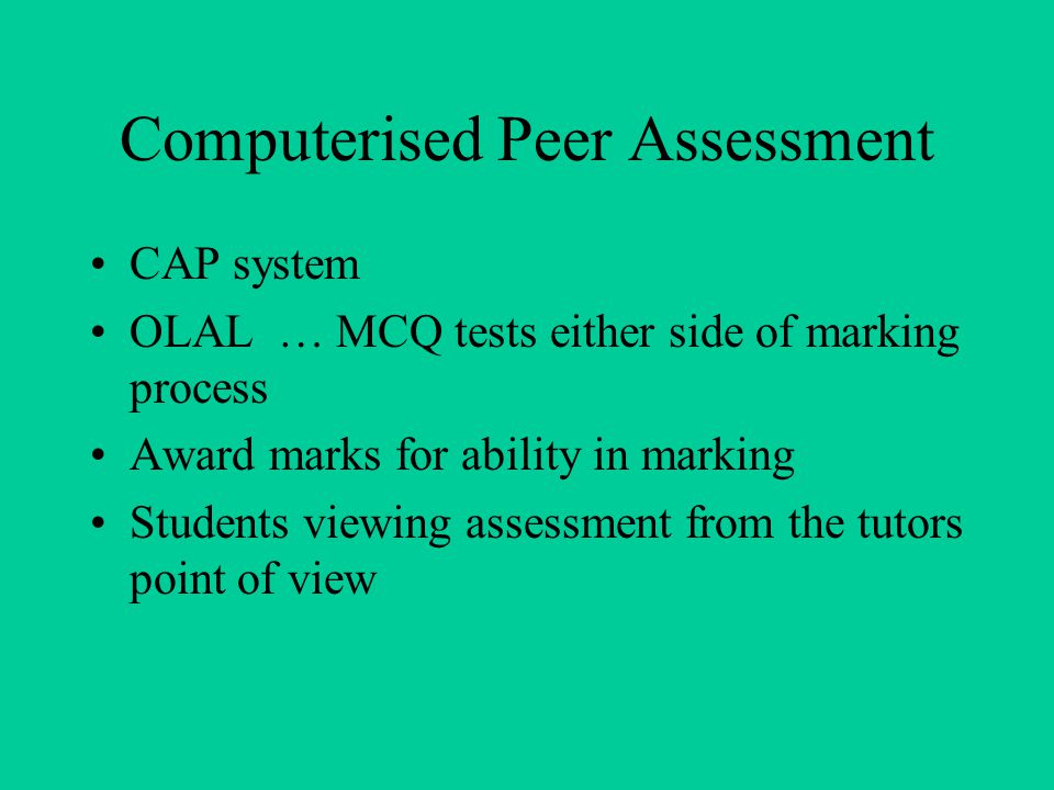 Computerised Peer Assessment CAP system OLAL … MCQ tests either side of marking process Award marks for ability in marking Students viewing assessment from the tutors point of view