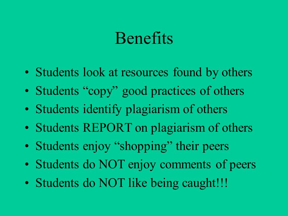Benefits Students look at resources found by others Students copy good practices of others Students identify plagiarism of others Students REPORT on plagiarism of others Students enjoy shopping their peers Students do NOT enjoy comments of peers Students do NOT like being caught!!!