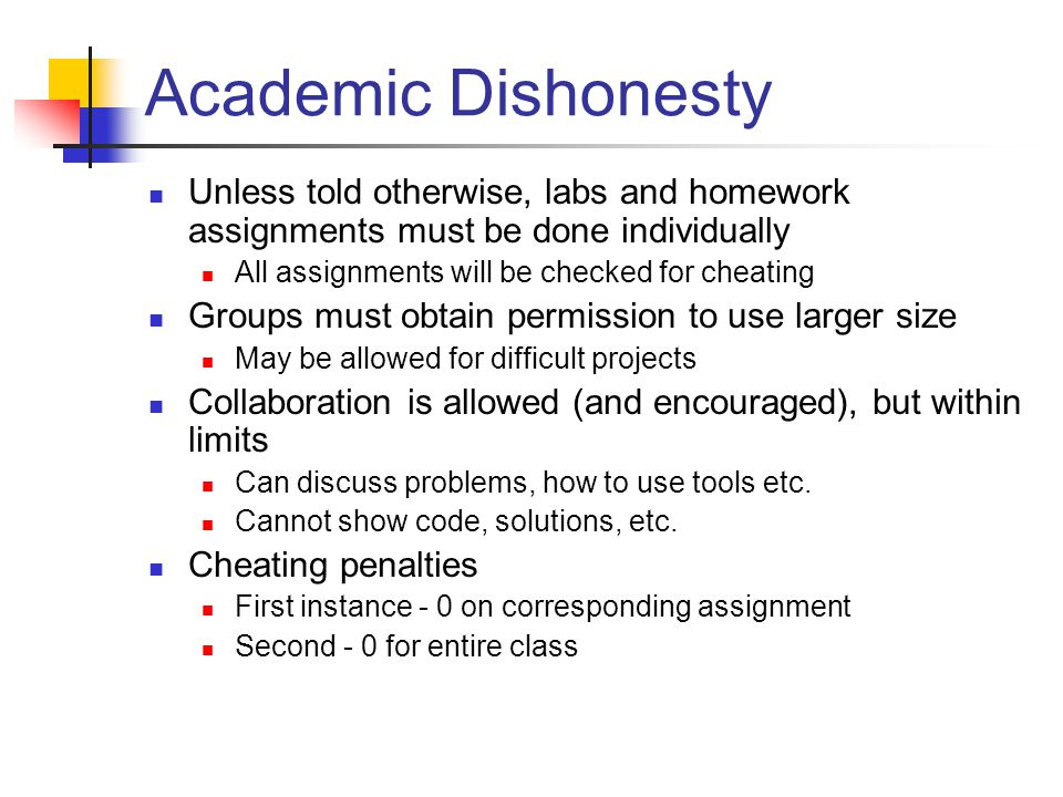 Academic Dishonesty Unless told otherwise, labs and homework assignments must be done individually All assignments will be checked for cheating Groups must obtain permission to use larger size May be allowed for difficult projects Collaboration is allowed (and encouraged), but within limits Can discuss problems, how to use tools etc.