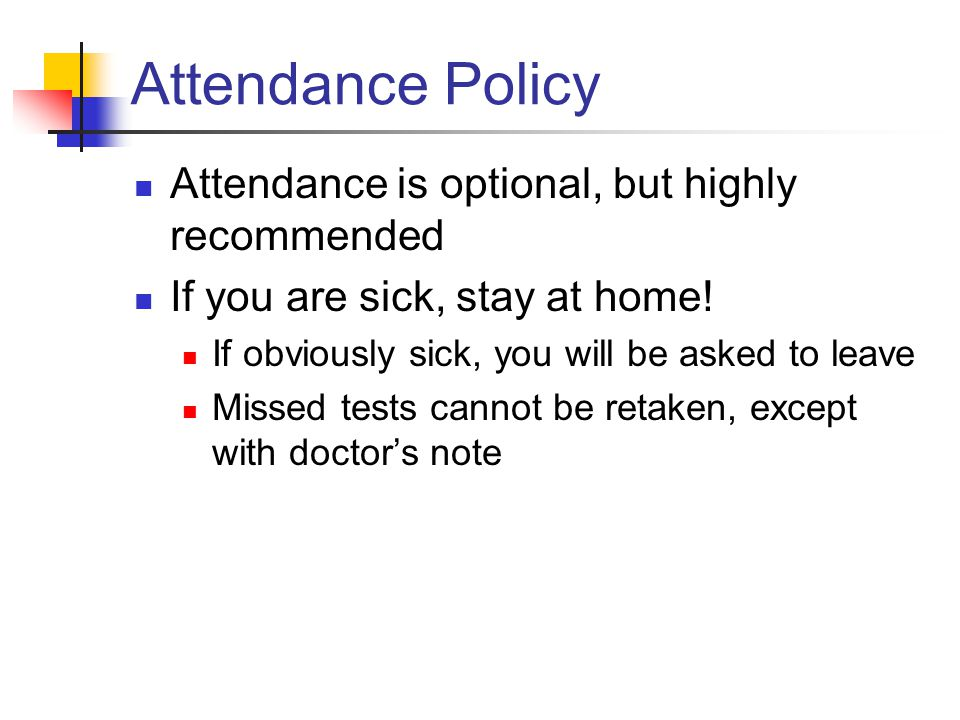 Attendance Policy Attendance is optional, but highly recommended If you are sick, stay at home.