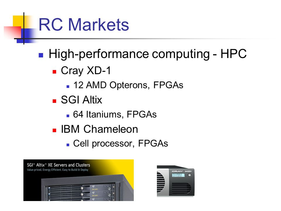 RC Markets High-performance computing - HPC Cray XD-1 12 AMD Opterons, FPGAs SGI Altix 64 Itaniums, FPGAs IBM Chameleon Cell processor, FPGAs