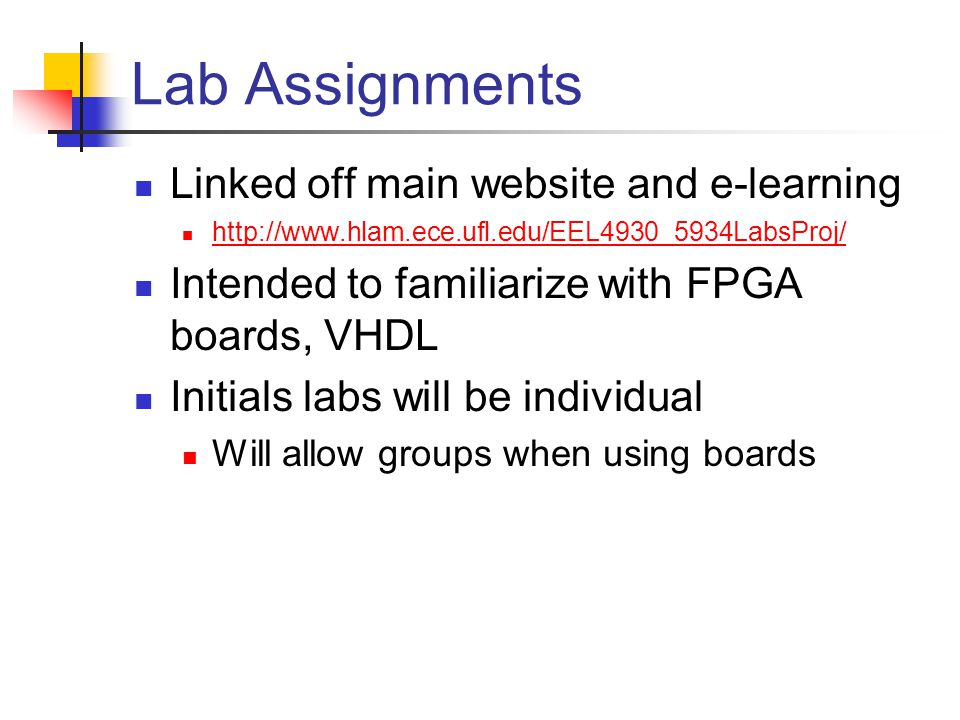 Lab Assignments Linked off main website and e-learning http://www.hlam.ece.ufl.edu/EEL4930_5934LabsProj/ Intended to familiarize with FPGA boards, VHDL Initials labs will be individual Will allow groups when using boards