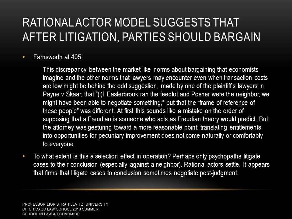 RATIONAL ACTOR MODEL SUGGESTS THAT AFTER LITIGATION, PARTIES SHOULD BARGAIN Farnsworth at 405: This discrepancy between the market-like norms about bargaining that economists imagine and the other norms that lawyers may encounter even when transaction costs are low might be behind the odd suggestion, made by one of the plaintiff s lawyers in Payne v Skaar, that (i)f Easterbrook ran the feedlot and Posner were the neighbor, we might have been able to negotiate something, but that the frame of reference of these people was different.