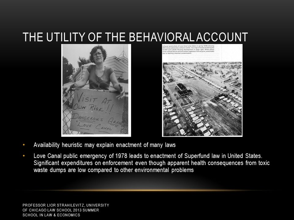 THE UTILITY OF THE BEHAVIORAL ACCOUNT Availability heuristic may explain enactment of many laws Love Canal public emergency of 1978 leads to enactment of Superfund law in United States.