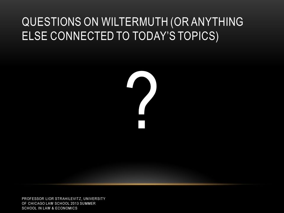 QUESTIONS ON WILTERMUTH (OR ANYTHING ELSE CONNECTED TO TODAY'S TOPICS) .