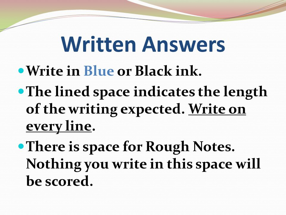Written Answers Write in Blue or Black ink. The lined space indicates the length of the writing expected. Write on every line. There is space for Roug