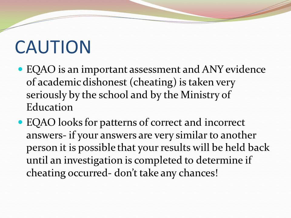 CAUTION EQAO is an important assessment and ANY evidence of academic dishonest (cheating) is taken very seriously by the school and by the Ministry of