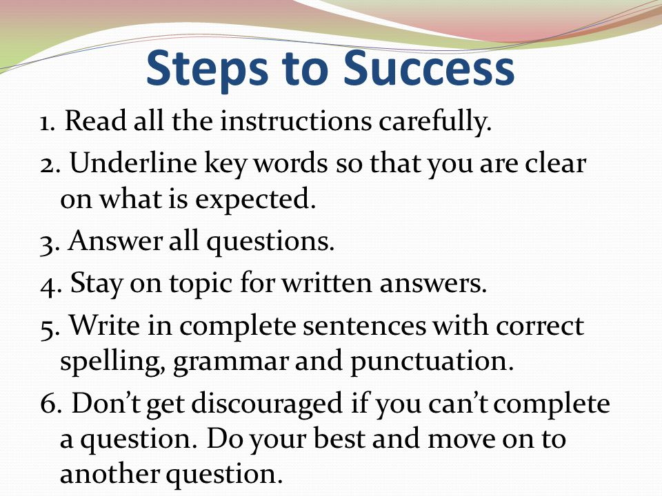 Steps to Success 1. Read all the instructions carefully. 2. Underline key words so that you are clear on what is expected. 3. Answer all questions. 4.