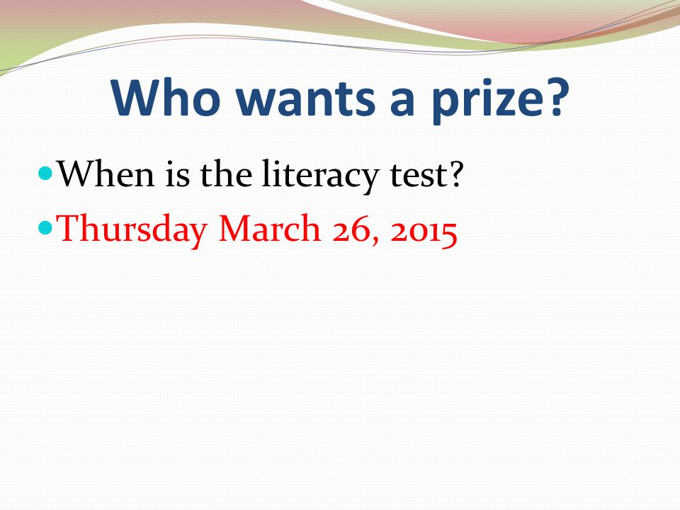 Who wants a prize When is the literacy test Thursday March 26, 2015