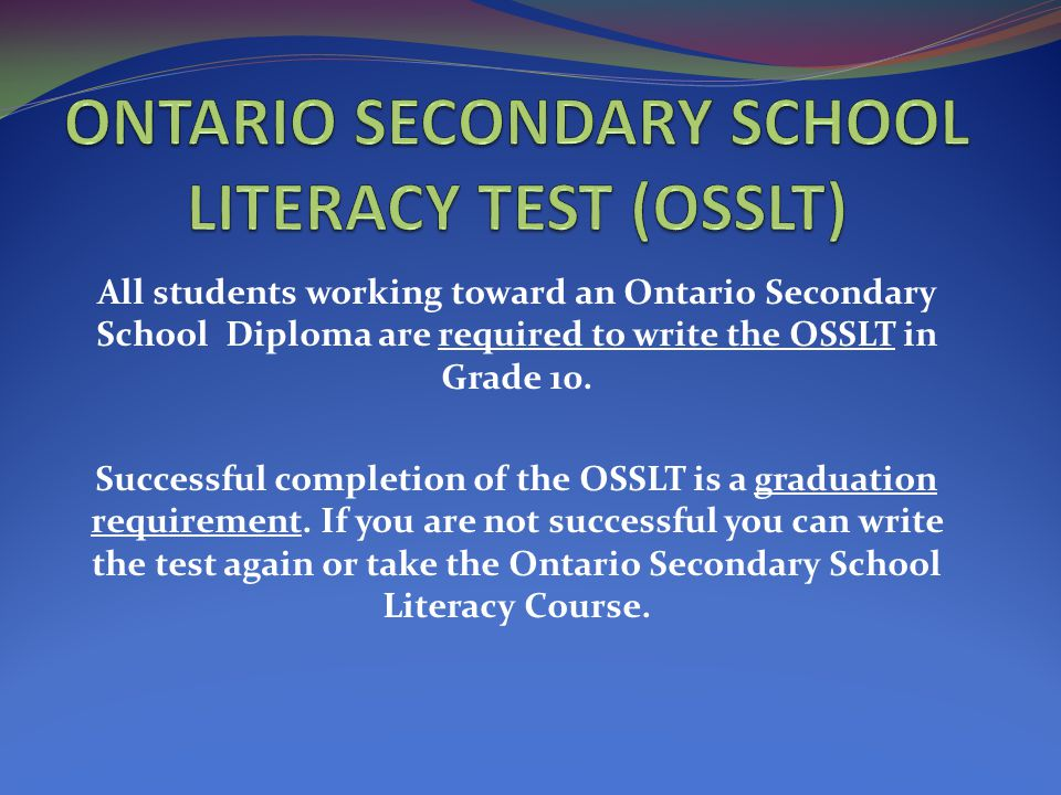 All students working toward an Ontario Secondary School Diploma are required to write the OSSLT in Grade 10. Successful completion of the OSSLT is a g