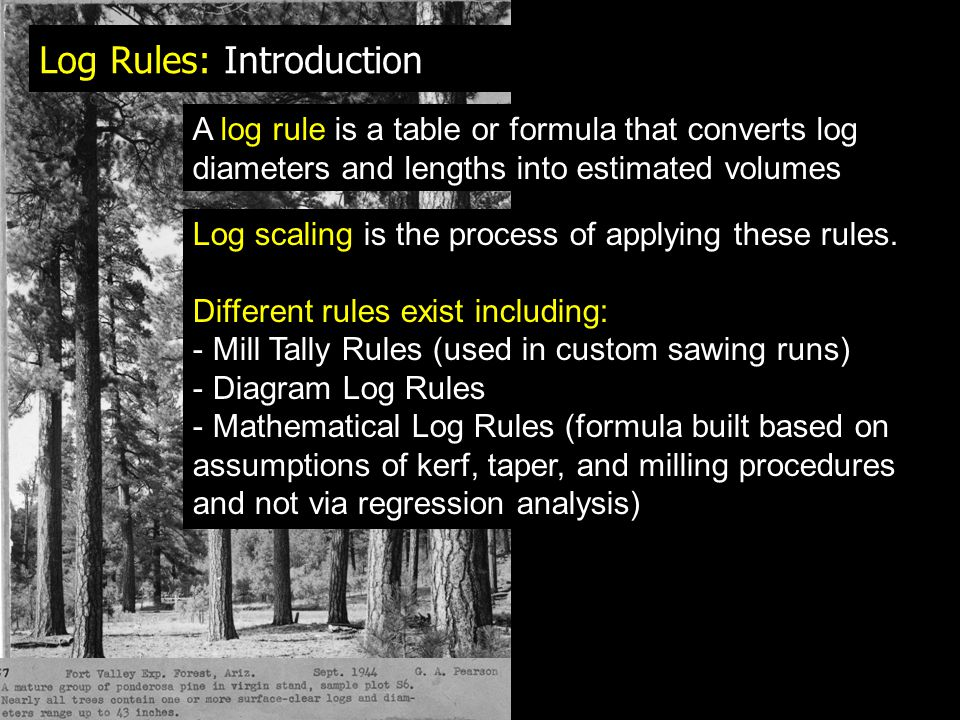 Log Rules: Introduction A log rule is a table or formula that converts log diameters and lengths into estimated volumes Log scaling is the process of applying these rules.