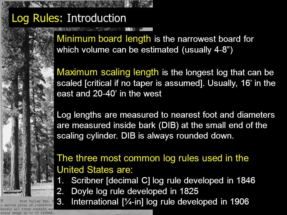 Log Rules: Introduction Minimum board length is the narrowest board for which volume can be estimated (usually 4-8 ) Maximum scaling length is the longest log that can be scaled [critical if no taper is assumed].