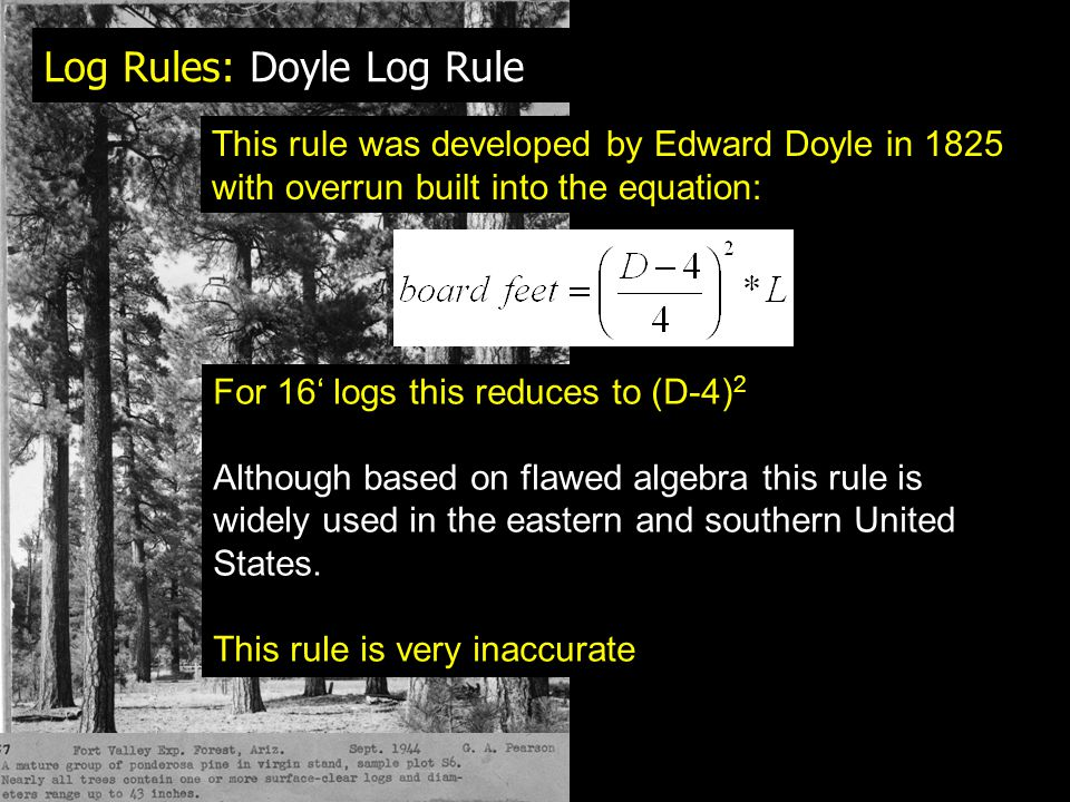 Log Rules: Doyle Log Rule This rule was developed by Edward Doyle in 1825 with overrun built into the equation: For 16' logs this reduces to (D-4) 2 Although based on flawed algebra this rule is widely used in the eastern and southern United States.