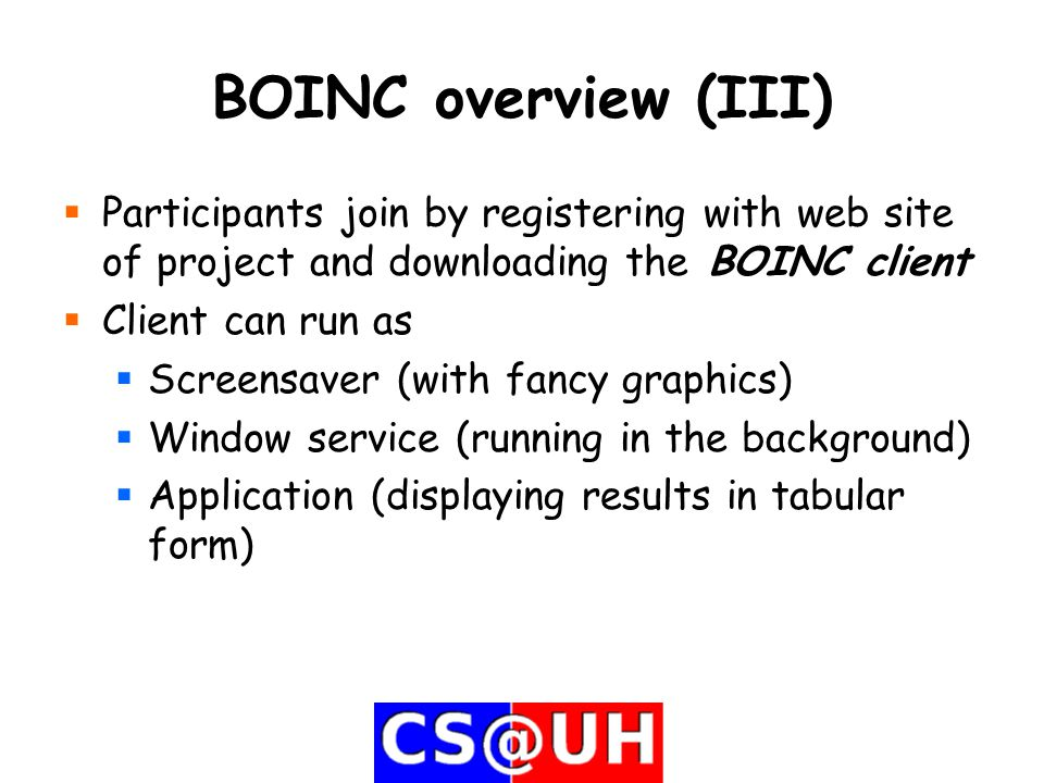 BOINC overview (III)  Participants join by registering with web site of project and downloading the BOINC client  Client can run as  Screensaver (with fancy graphics)  Window service (running in the background)  Application (displaying results in tabular form)