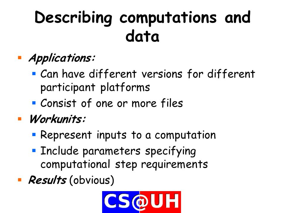 Describing computations and data  Applications:  Can have different versions for different participant platforms  Consist of one or more files  Workunits:  Represent inputs to a computation  Include parameters specifying computational step requirements  Results (obvious)