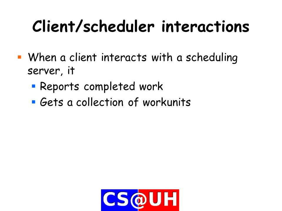 Client/scheduler interactions  When a client interacts with a scheduling server, it  Reports completed work  Gets a collection of workunits