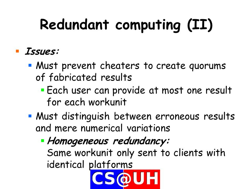 Redundant computing (II)  Issues:  Must prevent cheaters to create quorums of fabricated results  Each user can provide at most one result for each workunit  Must distinguish between erroneous results and mere numerical variations  Homogeneous redundancy: Same workunit only sent to clients with identical platforms