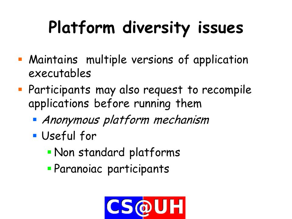 Platform diversity issues  Maintains multiple versions of application executables  Participants may also request to recompile applications before running them  Anonymous platform mechanism  Useful for  Non standard platforms  Paranoiac participants