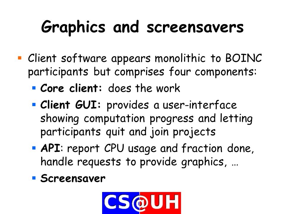 Graphics and screensavers  Client software appears monolithic to BOINC participants but comprises four components:  Core client: does the work  Client GUI: provides a user-interface showing computation progress and letting participants quit and join projects  API: report CPU usage and fraction done, handle requests to provide graphics, …  Screensaver