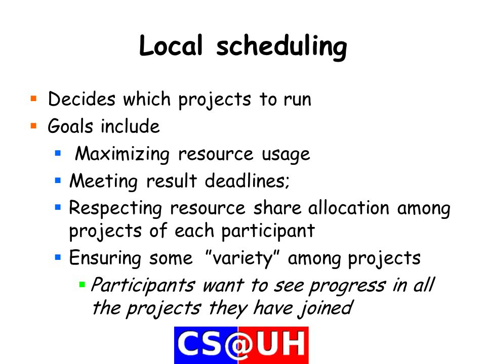 Local scheduling  Decides which projects to run  Goals include  Maximizing resource usage  Meeting result deadlines;  Respecting resource share allocation among projects of each participant  Ensuring some variety among projects  Participants want to see progress in all the projects they have joined
