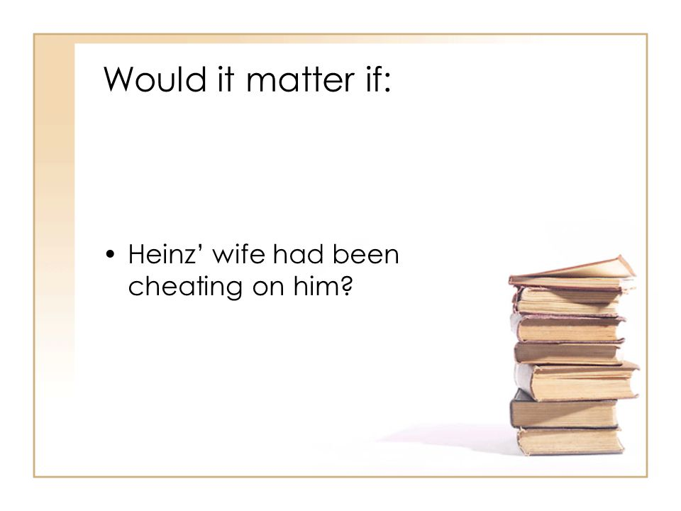 Would it matter if: Heinz' wife had been cheating on him?