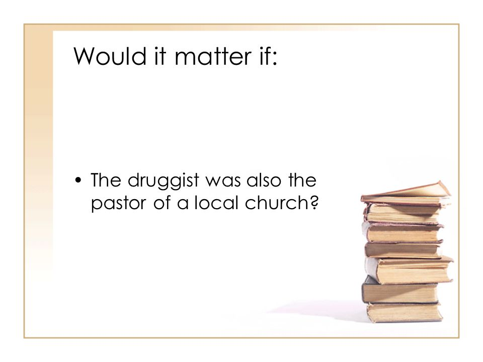 Would it matter if: The druggist was also the pastor of a local church?