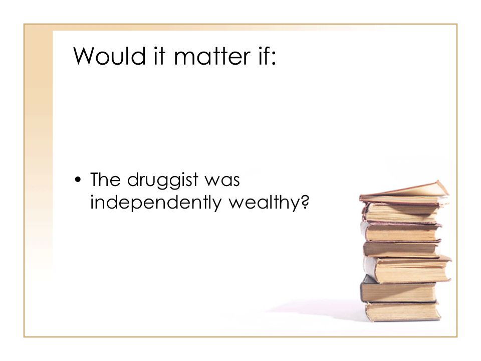 Would it matter if: The druggist was independently wealthy