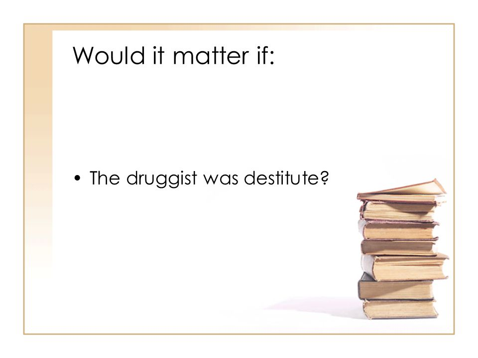 Would it matter if: The druggist was destitute?